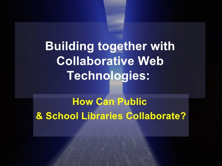 Building together with Collaborative Web Technologies:  How Can Public  & School Libraries Collaborate?