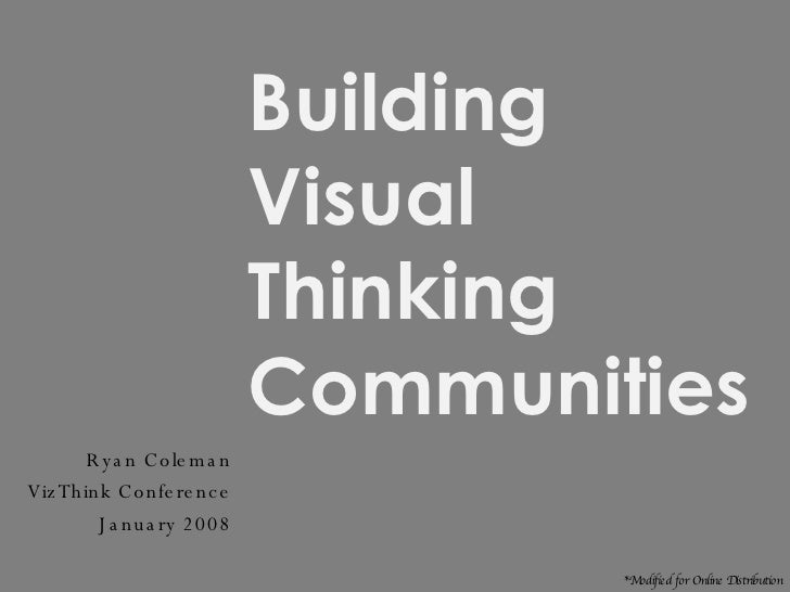 Building Visual Thinking Communities Ryan Coleman VizThink Conference January 2008 *Modified for Online Distribution