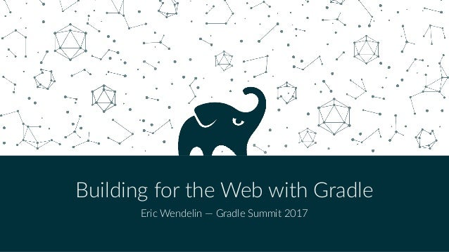 Building for the Web with Gradle Eric Wendelin — Gradle Summit 2017