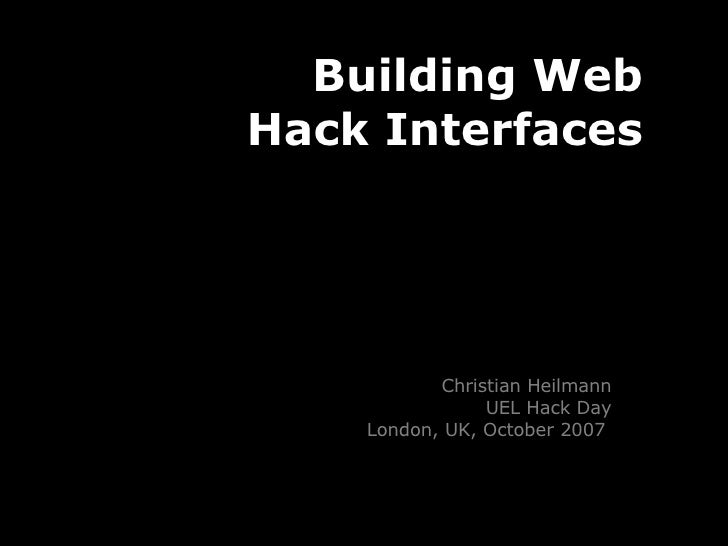 Building Web Hack Interfaces Christian Heilmann UEL Hack Day London, UK, October 2007