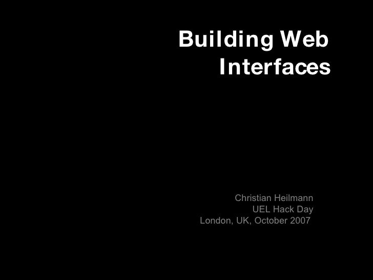 Building Web Interfaces Christian Heilmann UEL Hack Day London, UK, October 2007