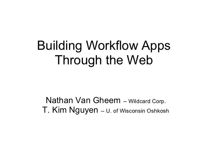 Building Workflow Apps   Through the Web Nathan Van Gheem -- Wildcard Corp.T. Kim Nguyen -- U. of Wisconsin Oshkosh