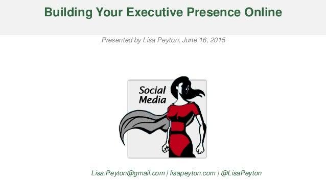 Building Your Executive Presence Online Presented by Lisa Peyton, June 16, 2015 Lisa.Peyton@gmail.com | lisapeyton.com | @...
