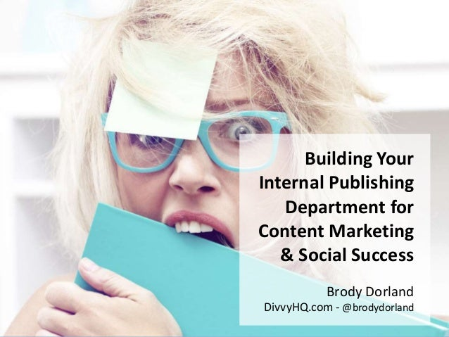 Brody Dorland - @brodydorland Building Your Internal Publishing Department for Content Marketing & Social Success Brody Do...