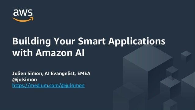 Building Your Smart Applications with Amazon AI Julien Simon, AI Evangelist, EMEA @julsimon https://medium.com/@julsimon
