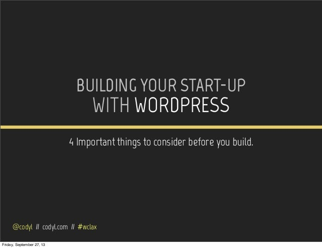 BUILDING YOUR START-UP WITH WORDPRESS 4 Important things to consider before you build. @codyl // codyl.com // #wclax Frida...