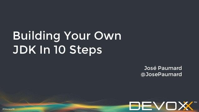 #DevoxxFR Building Your Own JDK In 10 Steps José Paumard @JosePaumard