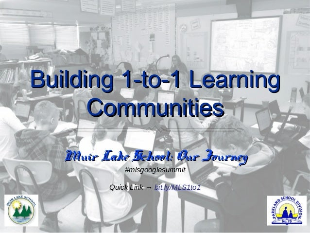 Building 1-to-1 Learning      Communities   Muir Lake School: Our Journey              #mlsgooglesummit          Quick Lin...