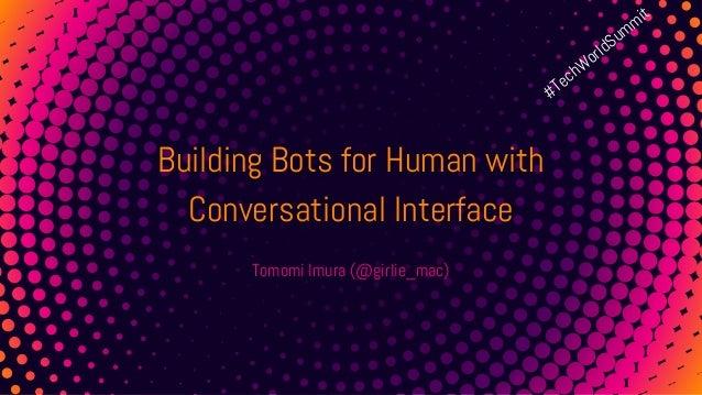 1 Building Bots for Human with Conversational Interface Tomomi Imura (@girlie_mac) #TechWorldSummit