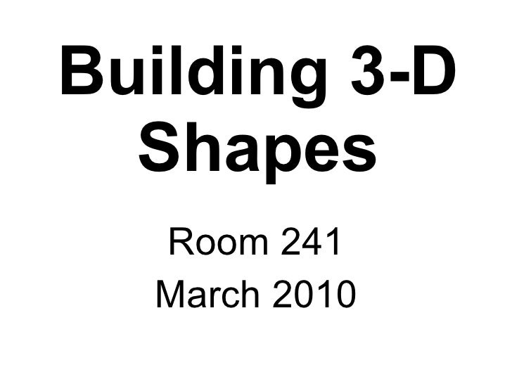 Building 3-D Shapes Room 241 March 2010