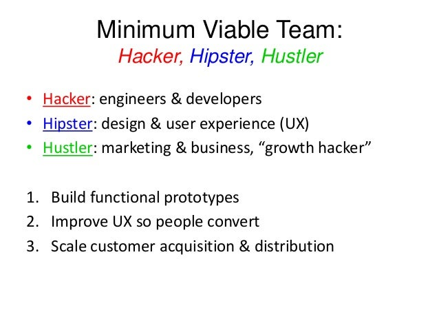 Minimum Viable Team: Hacker, Hipster, Hustler • Hacker: engineers & developers • Hipster: design & user experience (UX) • ...