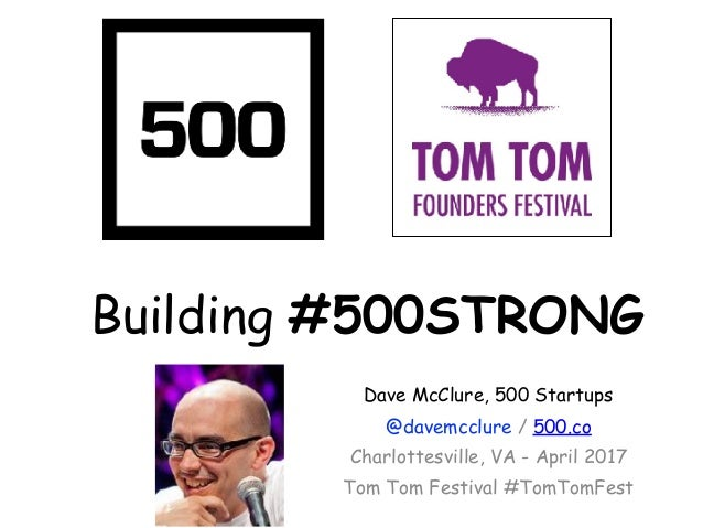 Building #500STRONG Dave McClure, 500 Startups @davemcclure / 500.co Charlottesville, VA - April 2017 Tom Tom Festival #To...