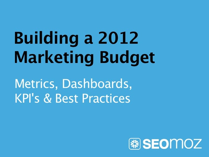 Building a 2012Marketing BudgetMetrics, Dashboards,KPIs & Best Practices