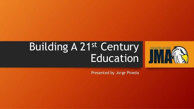 Building A 21st Century Education Presented by Jorge Pineda