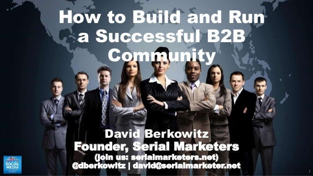 1 How to Build and Run a Successful B2B Community David Berkowitz Founder, Serial Marketers (join us: serialmarketers.net)...