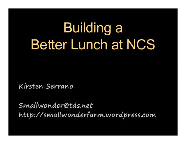 Building a Better Lunch at NCS Kirsten Serrano Smallwonder@tds.net http://smallwonderfarm.wordpress.com