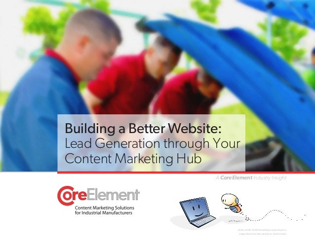 Building a Better Website: Lead Generation through Your Content Marketing Hub A CoreElement Industry Insight  photo credit...
