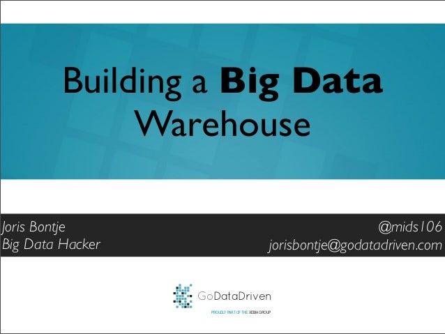 GoDataDrivenPROUDLY PART OF THE XEBIA GROUP@mids106jorisbontje@godatadriven.comBuilding a Big DataWarehouseJoris BontjeBig...
