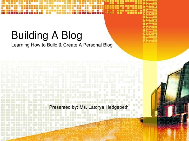 Building A BlogLearning How to Build & Create A Personal Blog                 Presented by: Ms. Latorya Hedgepeth