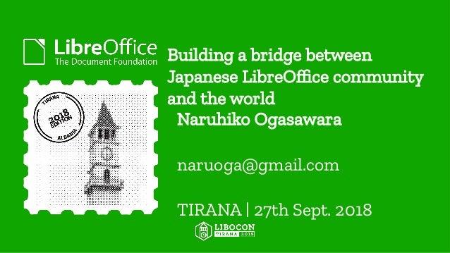 Building a bridge between Japanese LibreOffice community and the world Naruhiko Ogasawara naruoga@gmail.com TIRANA   27th ...