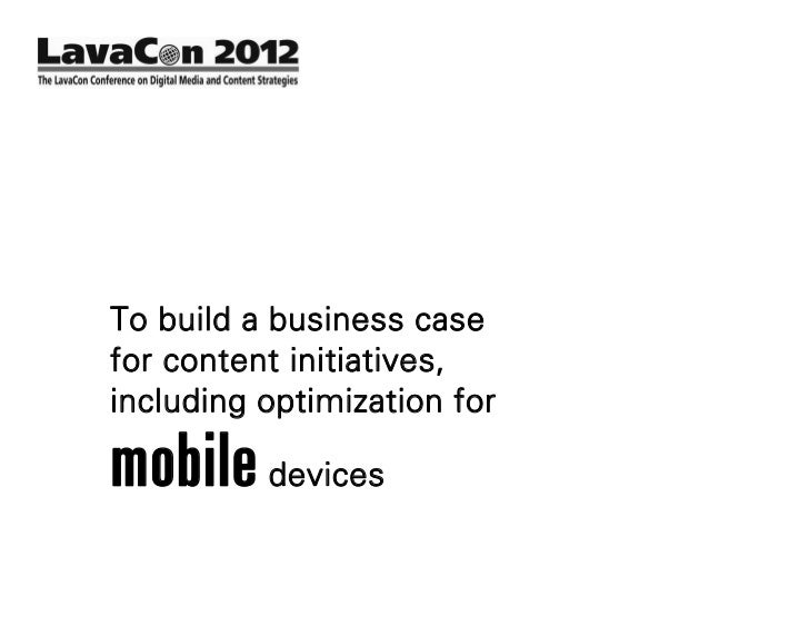To build a business casefor content initiatives,including optimization formobile devices