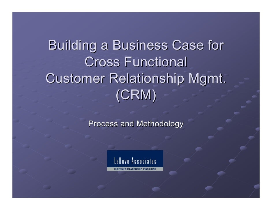 Building a Business Case for       Cross Functional Customer Relationship Mgmt.            (CRM)       Process and Methodo...