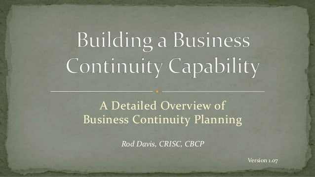 A Detailed Overview of Business Continuity Planning Rod Davis, CRISC, CBCP Version 1.07