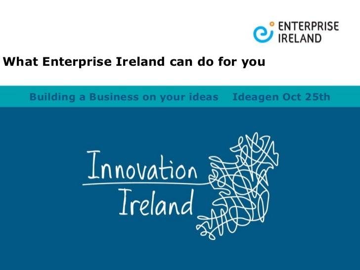Building a Business on your ideas  Ideagen Oct 25th What Enterprise Ireland can do for you