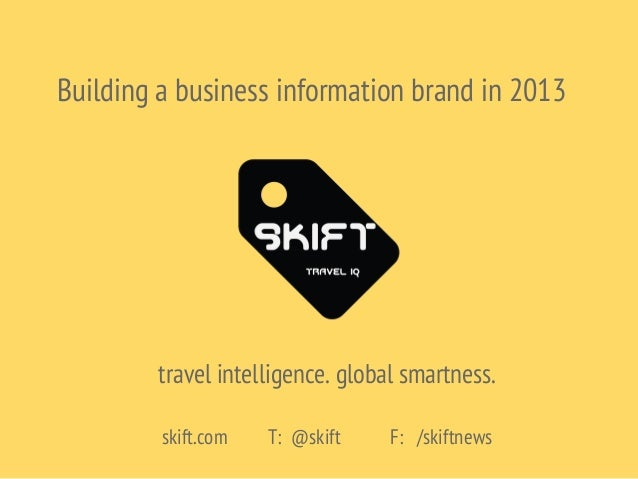Building a business information brand in 2013travel intelligence. global smartness.skift.com T: @skift F: /skiftnews