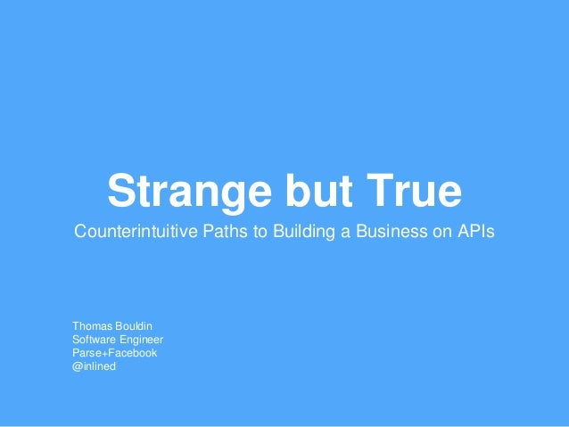 Strange but True Counterintuitive Paths to Building a Business on APIs Thomas Bouldin Software Engineer Parse+Facebook @in...