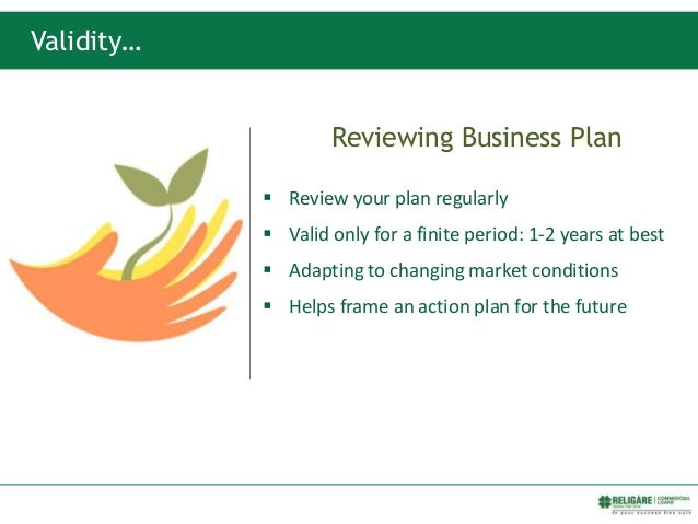 Reviewing Business Plan  Review your plan regularly  Valid only for a finite period: 1-2 years at best  Adapting to cha...