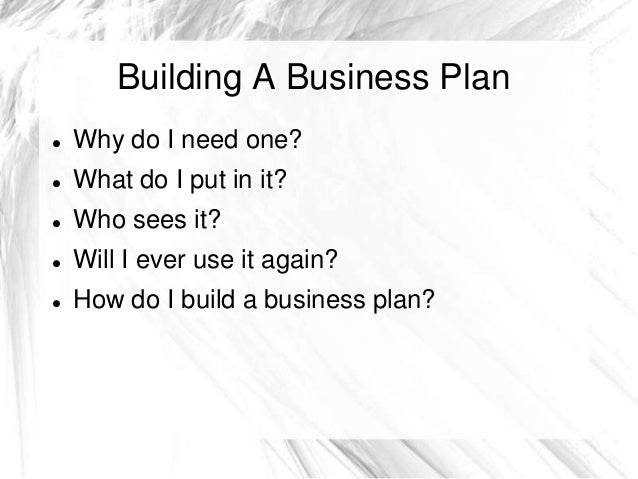 Building A Business Plan Why do I need one? What do I put in it? Who sees it? Will I ever use it again? How do I buil...