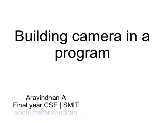 Building camera in a program Aravindhan A Final year CSE | SMIT about.me/aravindhan