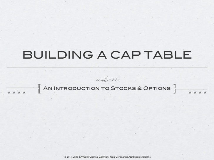 BUILDING A CAP TABLE                                    an adjunct to  An Introduction to Stocks & Options       (c) 2011 ...