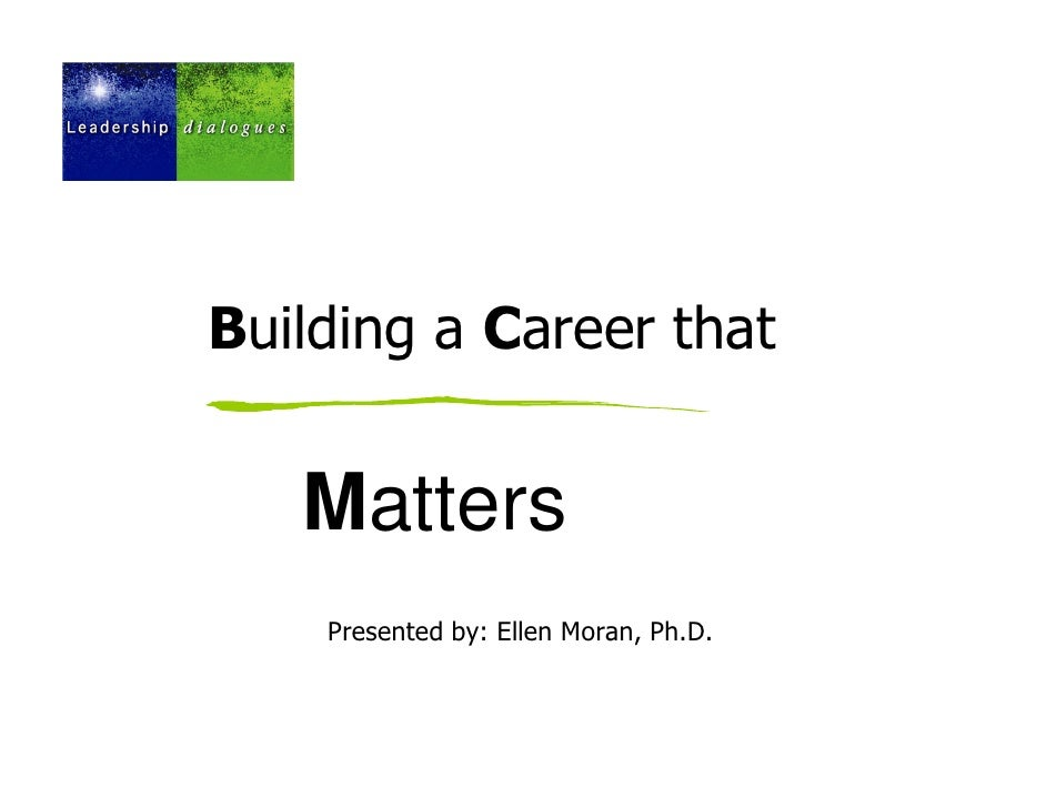 Building a Career that   Matters    Presented by: Ellen Moran, Ph.D.