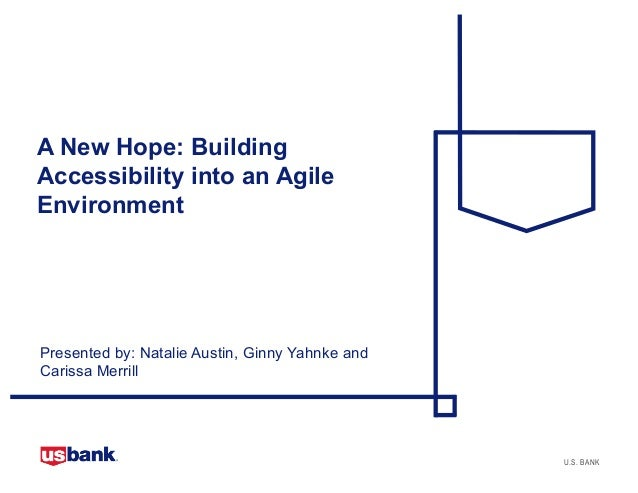 U.S. BANK A New Hope: Building Accessibility into an Agile Environment Presented by: Natalie Austin, Ginny Yahnke and Cari...