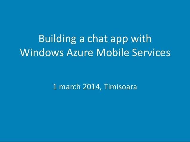 Building a chat app with Windows Azure Mobile Services 1 march 2014, Timisoara