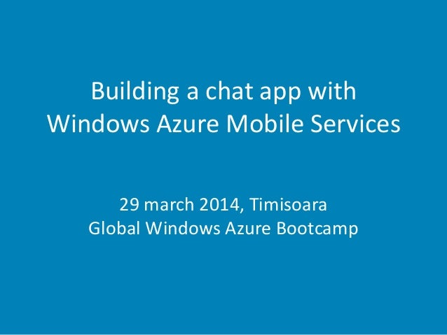 Building a chat app with Windows Azure Mobile Services 29 march 2014, Timisoara Global Windows Azure Bootcamp