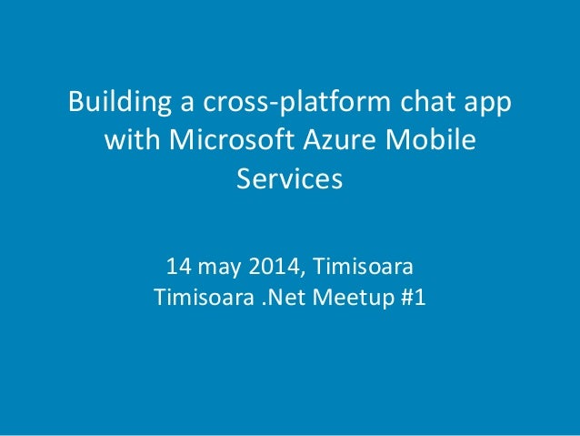 Building a cross-platform chat app with Microsoft Azure Mobile Services 14 may 2014, Timisoara Timisoara .Net Meetup #1