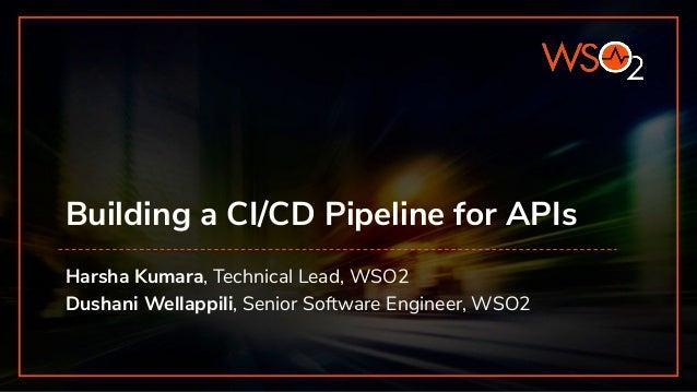 Building a CI/CD Pipeline for APIs Harsha Kumara, Technical Lead, WSO2 Dushani Wellappili, Senior Software Engineer, WSO2