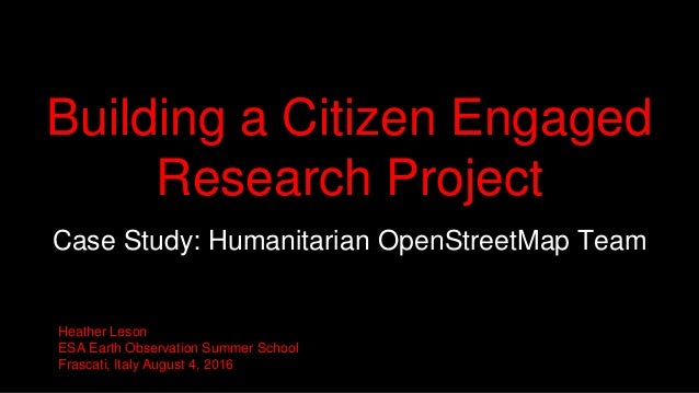 Building a Citizen Engaged Research Project Case Study: Humanitarian OpenStreetMap Team Heather Leson ESA Earth Observatio...