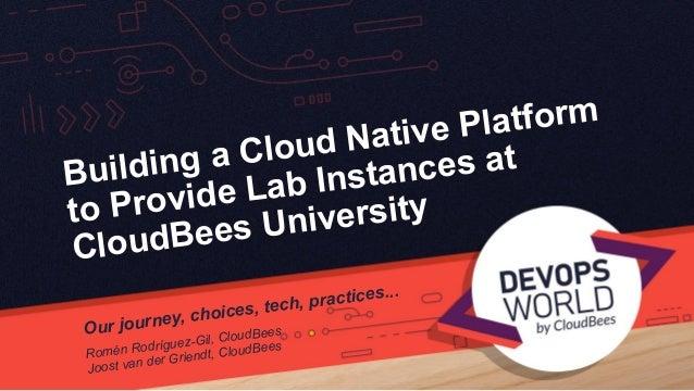 Building a Cloud Native Platform to Provide Lab Instances at CloudBees University Our journey, choices, tech, practices......