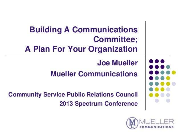 Building A CommunicationsCommittee;A Plan For Your OrganizationJoe MuellerMueller CommunicationsCommunity Service Public R...