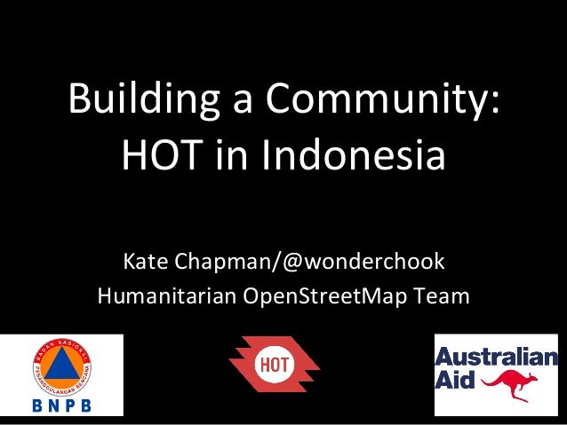 Building	   a	   Community:	   	    HOT	   in	   Indonesia	    Kate	   Chapman/@wonderchook	    Humanitarian	   OpenStreet...