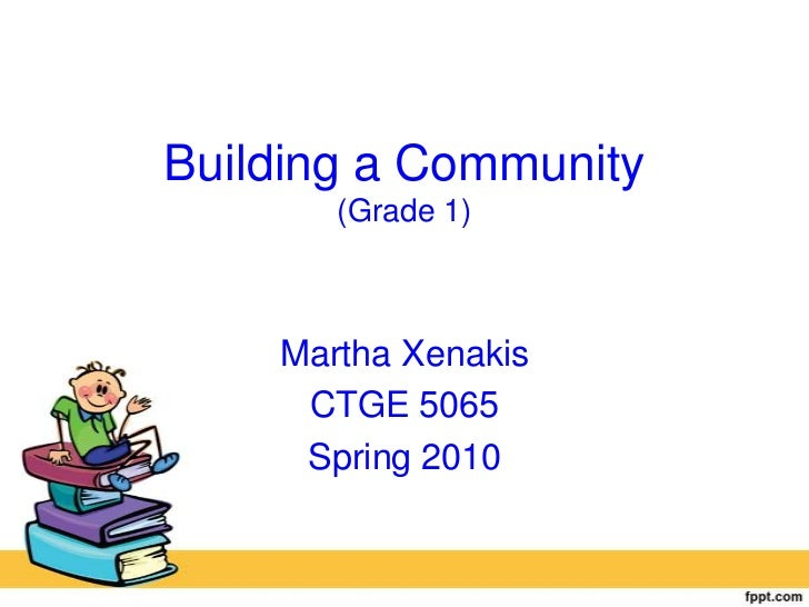 Building a Community(Grade 1)<br />Martha Xenakis<br />CTGE 5065<br />Spring 2010<br />