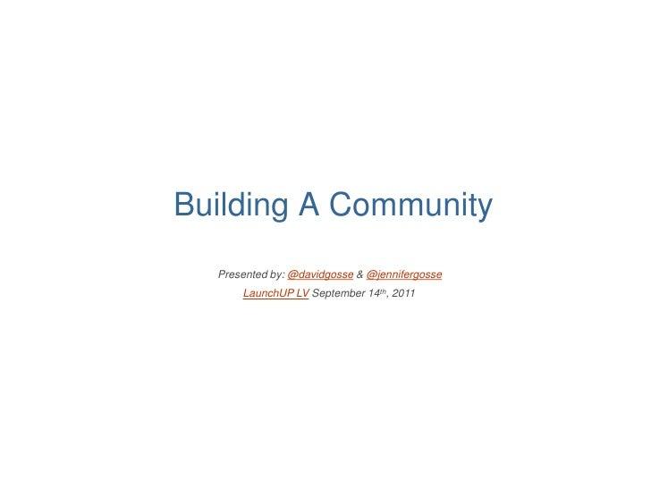 Building A Community  Presented by: @davidgosse & @jennifergosse      LaunchUP LV September 14th, 2011