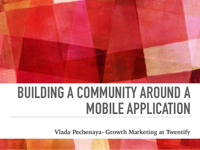 BUILDING A COMMUNITY AROUND A MOBILE APPLICATION Vlada Pechenaya- Growth Marketing at Twentify