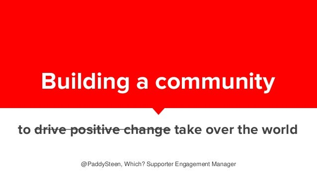 Building a community to drive positive change take over the world @PaddySteen, Which? Supporter Engagement Manager