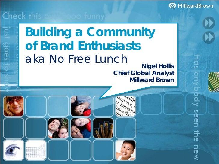 Building a Communityof Brand Enthusiastsaka No Free Lunch      Nigel Hollis              Chief Global Analyst             ...