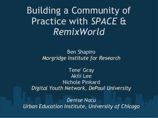Building a Community of Practice with SPACE & RemixWorld Ben Shapiro Morgridge Institute for Research Tene' Gray Akili Lee...